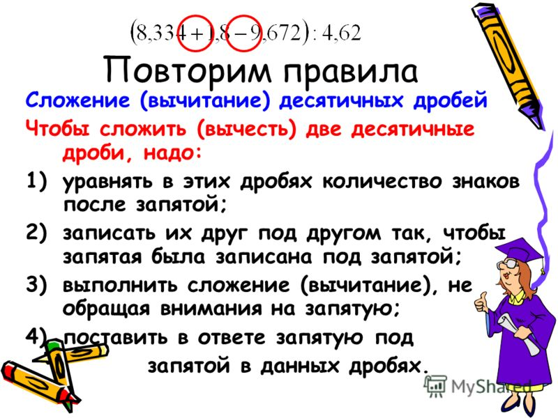 Повторим правила Сложение (вычитание) десятичных дробей Чтобы сложить (вычесть) две десятичные дроби, надо: 1)уравнять в этих дробях количество знаков после запятой; 2)записать их друг под другом так, чтобы запятая была записана под запятой; 3)выполн