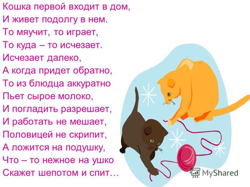 Кошка первой входит в дом, И живет подолгу в нем. То мяучит, то играет, То куда – то исчезает. Исчезает далеко, А когда придет обратно, То из блюдца аккуратно Пьет сырое молоко, И погладить разрешает, И работать не мешает, Половицей не скрипит, А лож