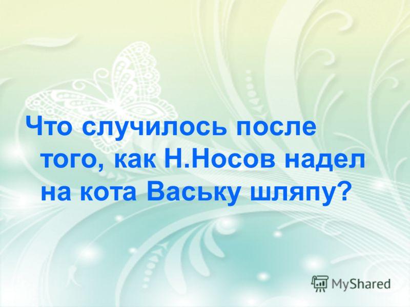 Что случилось после того, как Н.Носов надел на кота Ваську шляпу?
