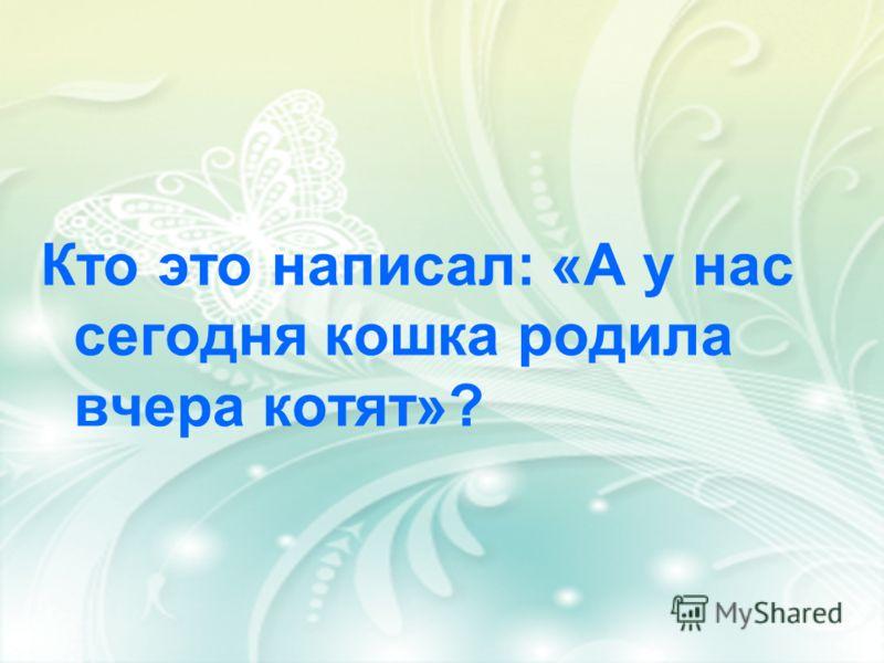 Кто это написал: «А у нас сегодня кошка родила вчера котят»?