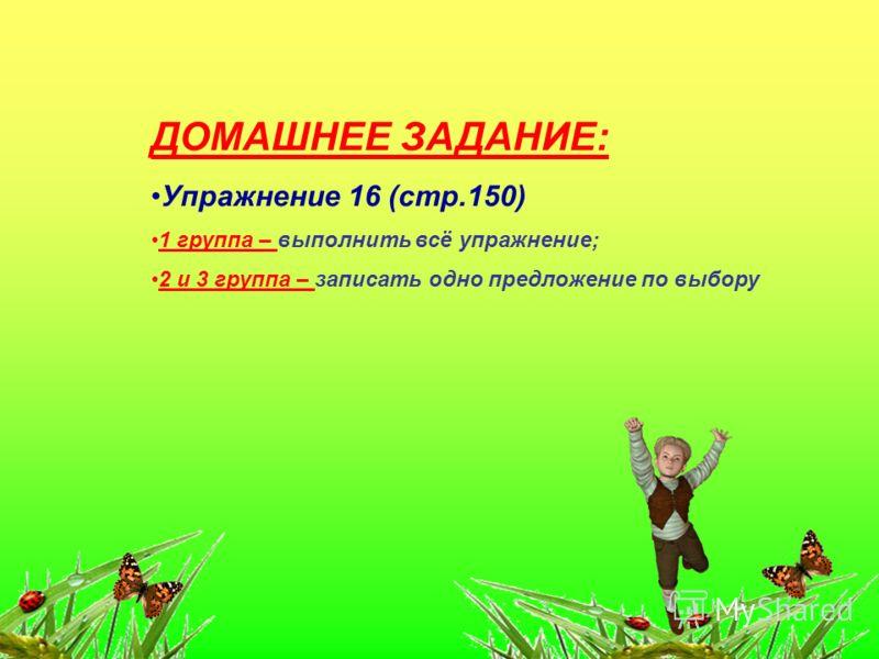 ДОМАШНЕЕ ЗАДАНИЕ: Упражнение 16 (стр.150) 1 группа – выполнить всё упражнение; 2 и 3 группа – записать одно предложение по выбору