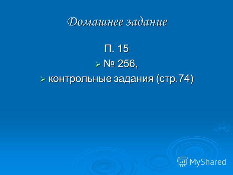 Домашнее задание П. 15 256, 256, контрольные задания (стр.74) контрольные задания (стр.74)