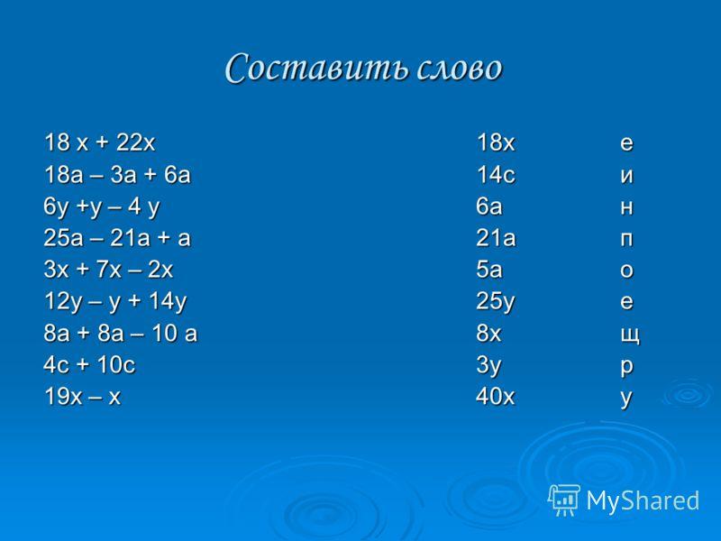 Составить слово 18 х + 22х18х е 18а – 3а + 6а14си 6у +у – 4 у6ан 25а – 21а + а21ап 3х + 7х – 2х5ао 12у – у + 14у25уе 8а + 8а – 10 а8хщ 4с + 10с3ур 19х – х40ху