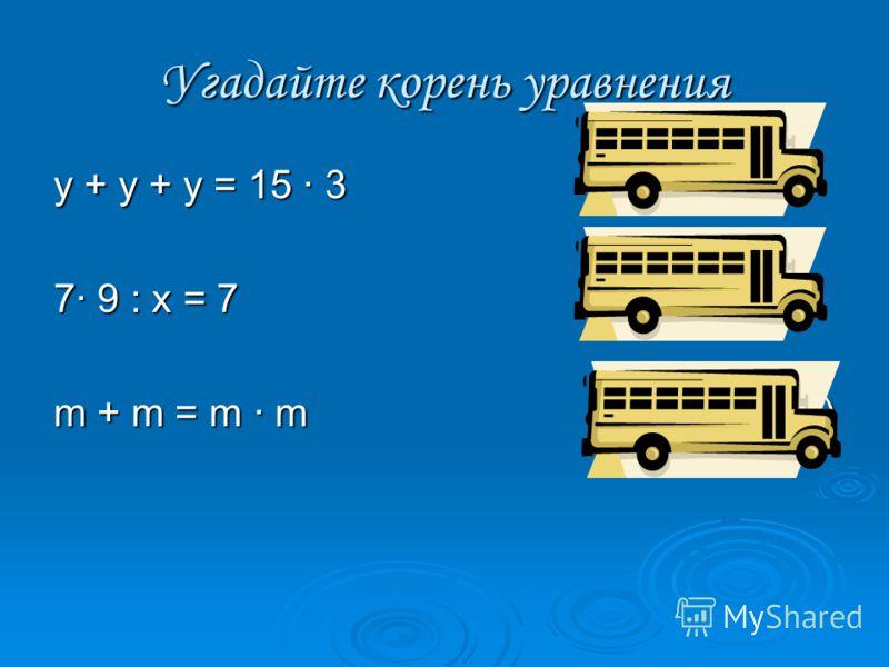 Угадайте корень уравнения у + у + у = 15 · 3(у = 15) 7· 9 : х = 7(х = 9) m + m = m · m(m = 0; m = 2)