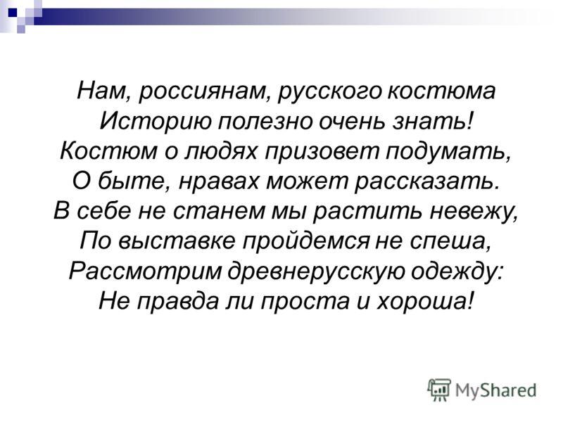 Нам, россиянам, русского костюма Историю полезно очень знать! Костюм о людях призовет подумать, О быте, нравах может рассказать. В себе не станем мы растить невежу, По выставке пройдемся не спеша, Рассмотрим древнерусскую одежду: Не правда ли проста