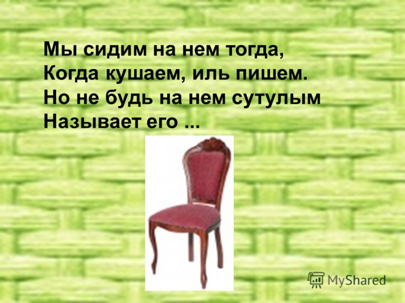 Мы сидим на нем тогда, Когда кушаем, иль пишем. Но не будь на нем сутулым Называет его...