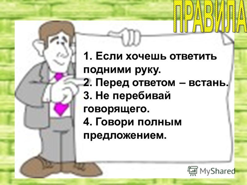 1. Если хочешь ответить подними руку. 2. Перед ответом – встань. 3. Не перебивай говорящего. 4. Говори полным предложением.
