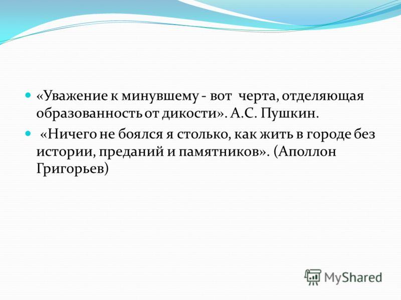«Уважение к минувшему - вот черта, отделяющая образованность от дикости». А.С. Пушкин. «Ничего не боялся я столько, как жить в городе без истории, преданий и памятников». (Аполлон Григорьев)