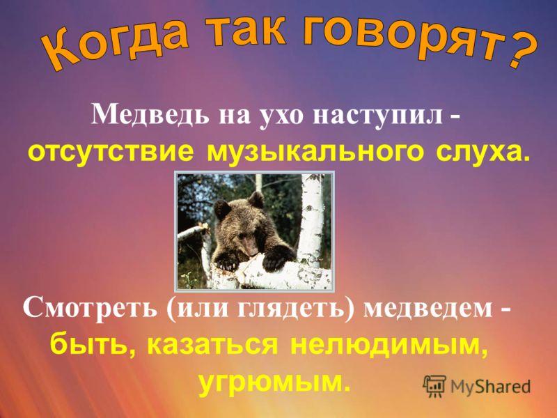 Медведь на ухо наступил - отсутствие музыкального слуха. Смотреть (или глядеть) медведем - быть, казаться нелюдимым, угрюмым.