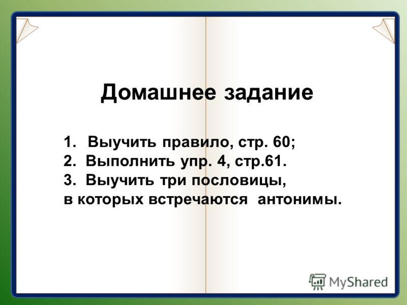 Домашнее задание 1. Выучить правило, стр. 60; 2. Выполнить упр. 4, стр.61. 3. Выучить три пословицы, в которых встречаются антонимы.