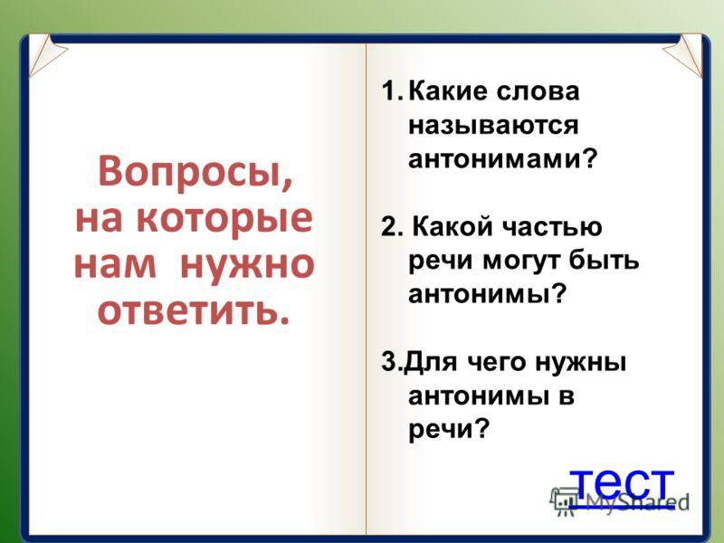 Вопросы, на которые нам нужно ответить. 1.Какие слова называются антонимами? 2. Какой частью речи могут быть антонимы? 3.Для чего нужны антонимы в речи? тест