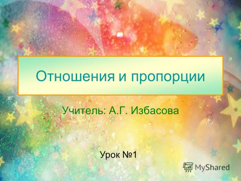 Отношения и пропорции Учитель: А.Г. Избасова Урок 1