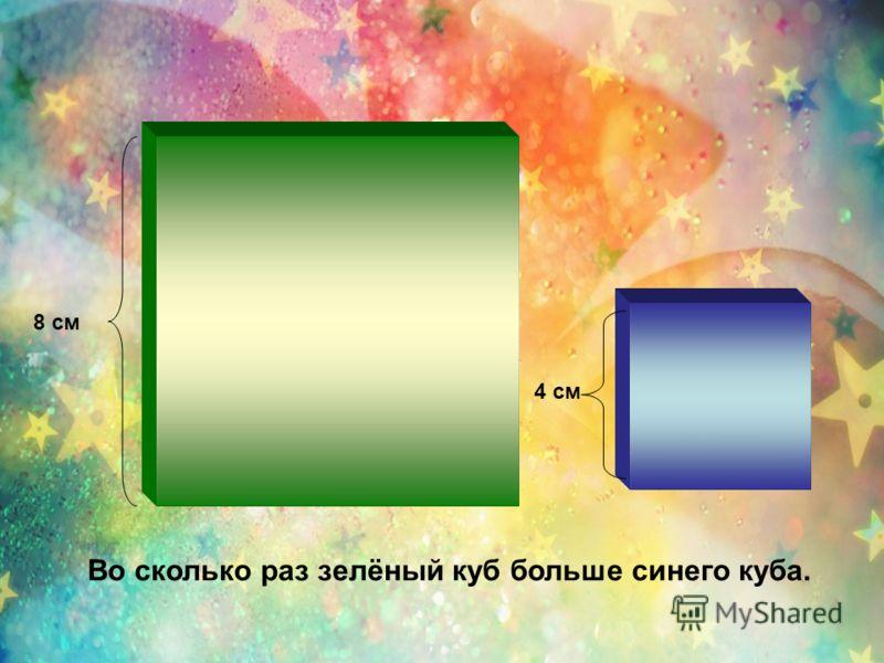 4 см 8 см Во сколько раз зелёный куб больше синего куба.