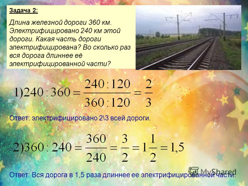 Задача 2: Длина железной дороги 360 км. Электрифицировано 240 км этой дороги. Какая часть дороги электрифицирована? Во сколько раз вся дорога длиннее её электрифицированной части? Ответ: электрифицировано 2\3 всей дороги. Ответ: Вся дорога в 1,5 раза