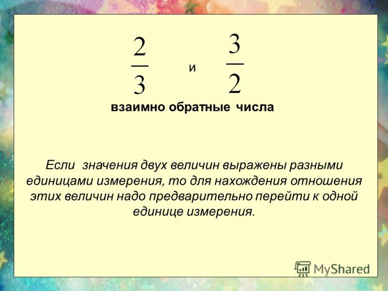 и взаимно обратные числа Если значения двух величин выражены разными единицами измерения, то для нахождения отношения этих величин надо предварительно перейти к одной единице измерения.