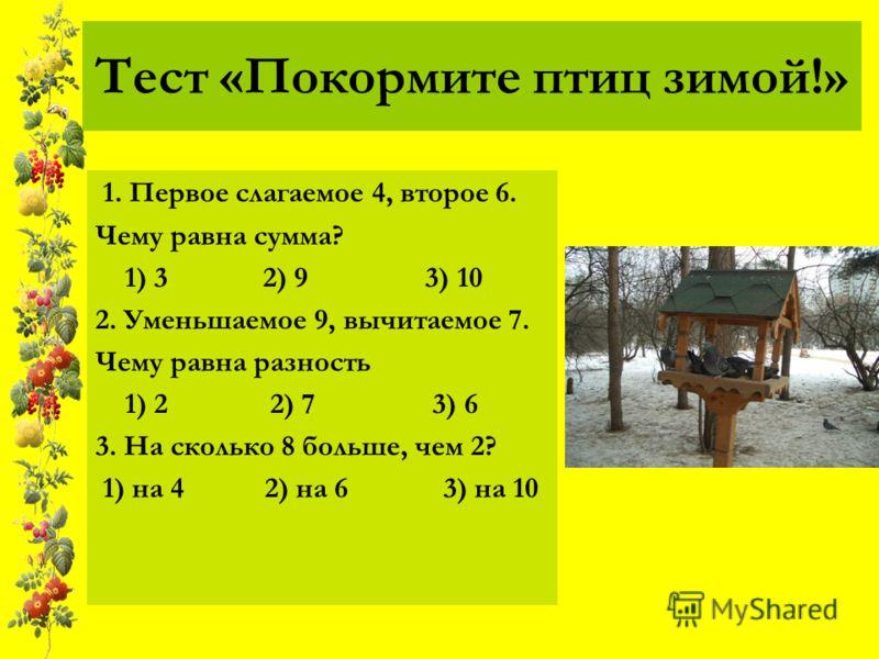 Тест «Покормите птиц зимой!» 1. Первое слагаемое 4, второе 6. Чему равна сумма? 1) 3 2) 9 3) 10 2. Уменьшаемое 9, вычитаемое 7. Чему равна разность 1) 2 2) 7 3) 6 3. На сколько 8 больше, чем 2? 1) на 4 2) на 6 3) на 10