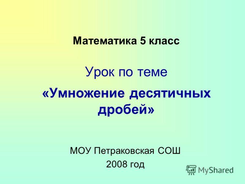 Математика 5 класс Урок по теме «Умножение десятичных дробей» МОУ Петраковская СОШ 2008 год