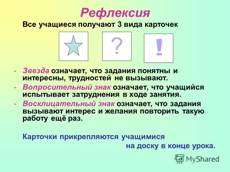 Рефлексия Все учащиеся получают 3 вида карточек -Звезда означает, что задания понятны и интересны, трудностей не вызывают. -Вопросительный знак означает, что учащийся испытывает затруднения в ходе занятия. -Восклицательный знак означает, что задания