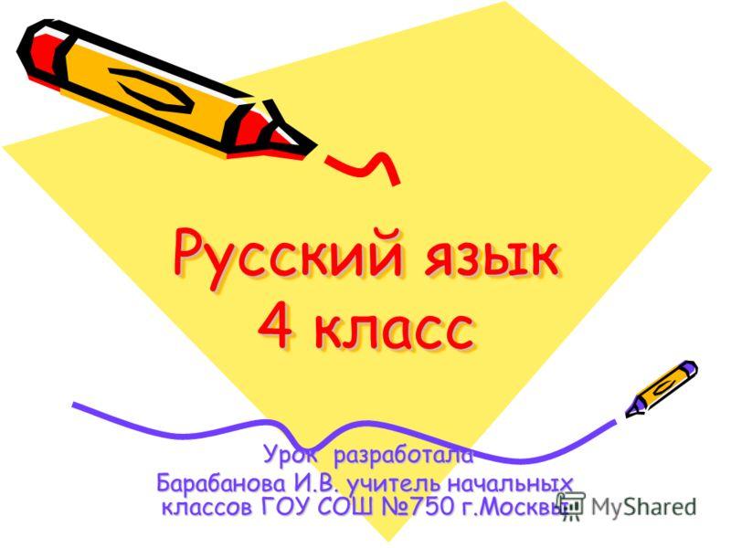 Русский язык 4 класс Урок разработала Урок разработала Барабанова И.В. учитель начальных классов ГОУ СОШ 750 г.Москвы