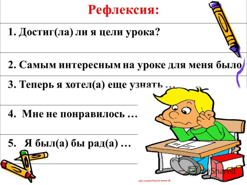 Рефлексия: 1. Достиг(ла) ли я цели урока? 2. Самым интересным на уроке для меня было 3. Теперь я хотел(а) еще узнать … 4. Мне не понравилось … 5. Я был(а) бы рад(а) …
