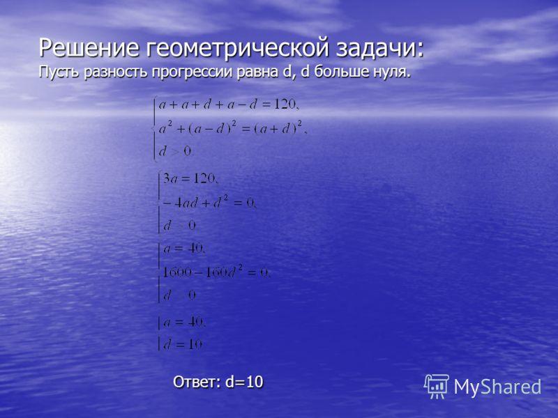 Решение геометрической задачи: Пусть разность прогрессии равна d, d больше нуля. Ответ: d=10