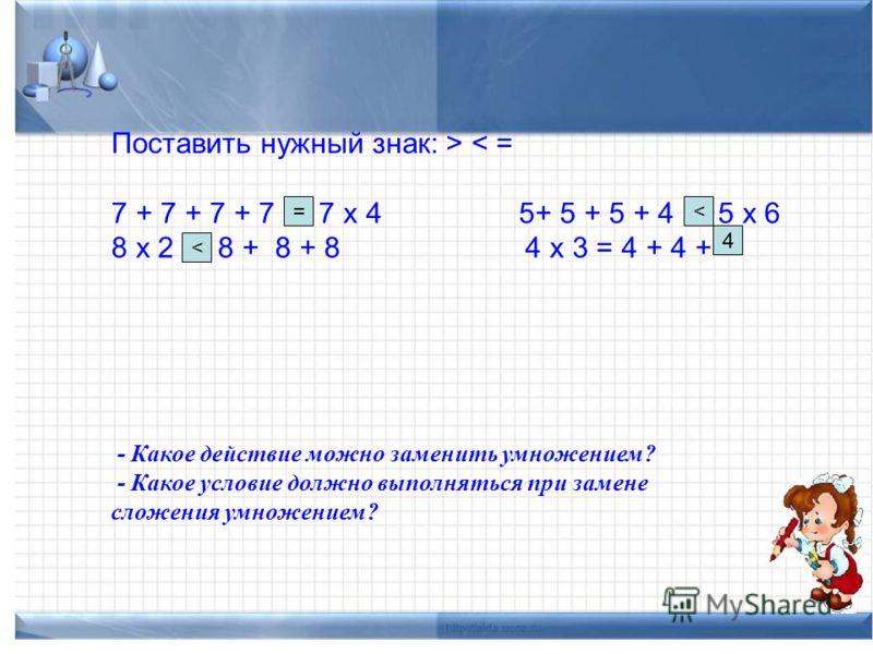 Поставить нужный знак: > < = 7 + 7 + 7 + 7 * 7 х 4 5+ 5 + 5 + 4 * 5 х 6 8 х 2 * 8 + 8 + 8 4 х 3 = 4 + 4 + * - Какое действие можно заменить умножением? - Какое условие должно выполняться при замене сложения умножением? = 4 <