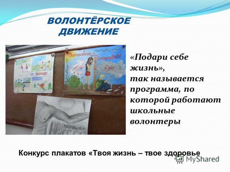 ВОЛОНТЁРСКОЕ ДВИЖЕНИЕ «Подари себе жизнь», так называется программа, по которой работают школьные волонтеры Конкурс плакатов «Твоя жизнь – твое здоровье