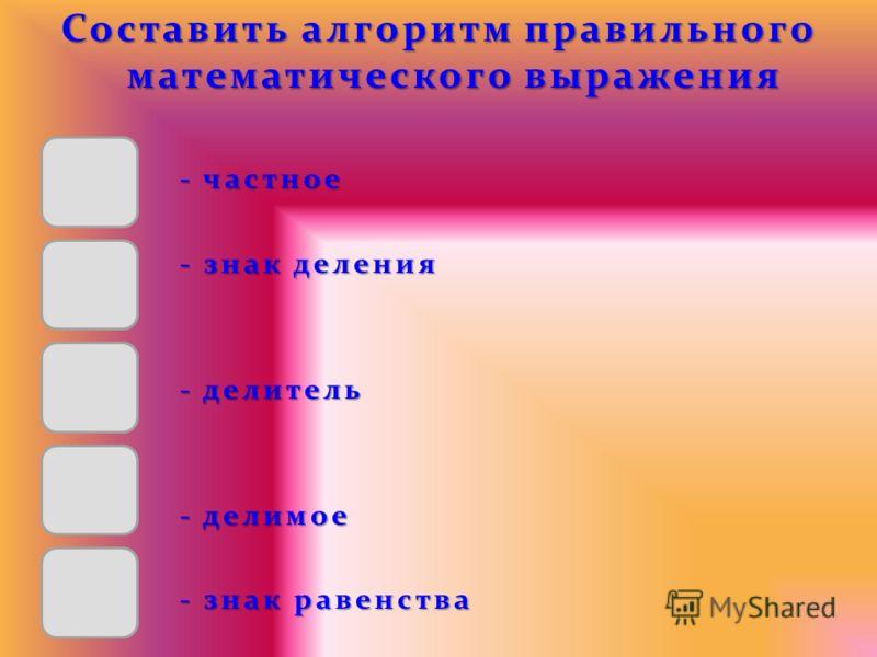 Составить алгоритм правильного математического выражения - частное - частное - знак деления - знак деления - делитель - делитель - делимое - делимое - знак равенства - знак равенства