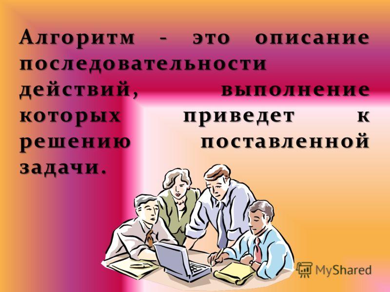 Алгоритм - это описание последовательности действий, выполнение которых приведет к решению поставленной задачи. Алгоритм - это описание последовательности действий, выполнение которых приведет к решению поставленной задачи.