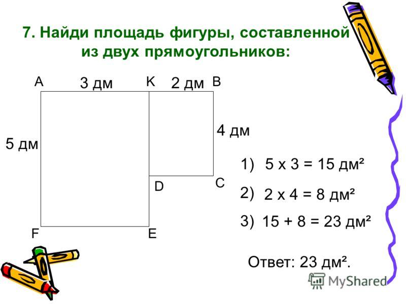 7. Найди площадь фигуры, составленной из двух прямоугольников: А FE KB C D 5 дм 3 дм2 дм 4 дм 1) 2) 3) 5 х 3 = 15 дм² 2 х 4 = 8 дм² 15 + 8 = 23 дм² Ответ: 23 дм².