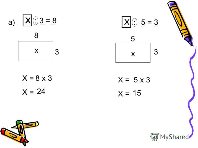 Х : 3 = 8 Х : 8 3 х а) Х = 8 х 3 24 5 = 3 Х : 3 5 х Х = 5 х 3 15