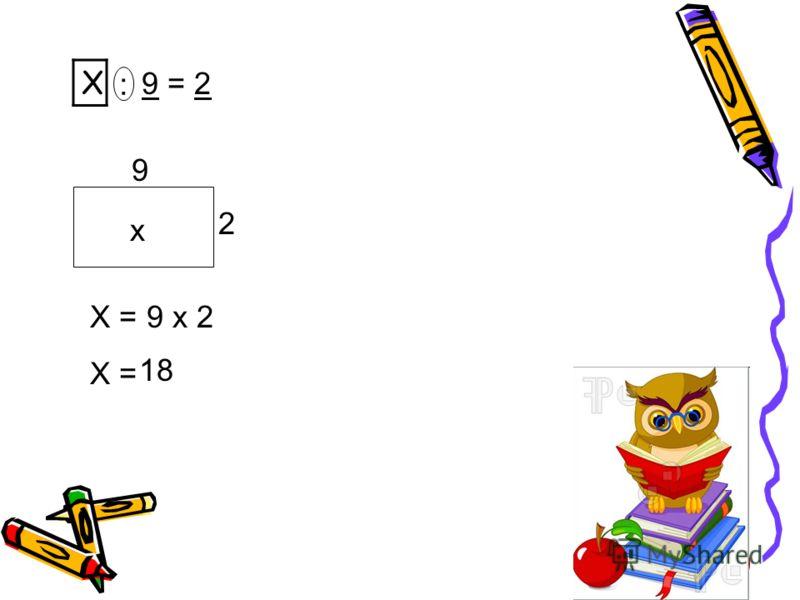 Х : 9 = 2 2 9 х Х = 9 х 2 18