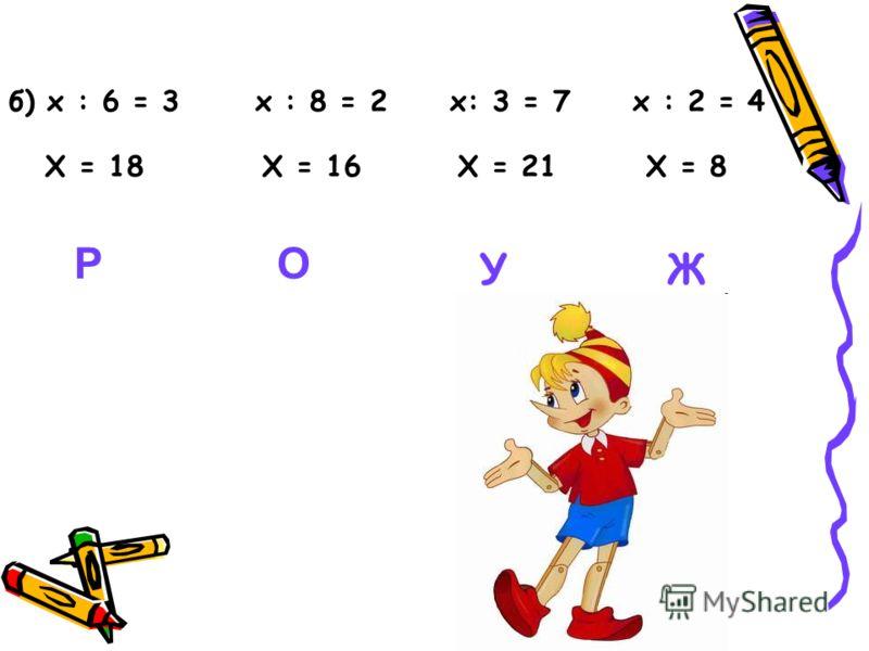 б) х : 6 = 3 х : 8 = 2 х: 3 = 7 х : 2 = 4 Х = 18Х = 16Х = 21Х = 8 РО УЖ