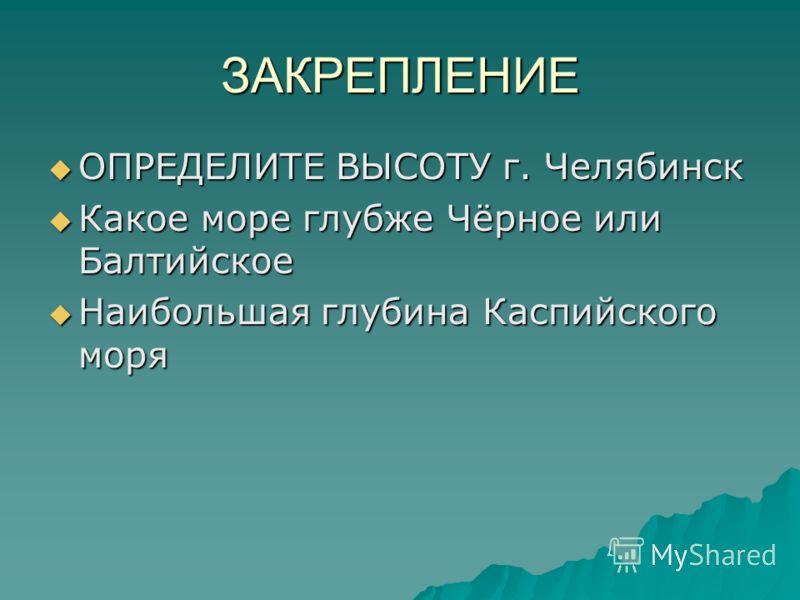 ЗАКРЕПЛЕНИЕ ОПРЕДЕЛИТЕ ВЫСОТУ г. Челябинск ОПРЕДЕЛИТЕ ВЫСОТУ г. Челябинск Какое море глубже Чёрное или Балтийское Какое море глубже Чёрное или Балтийское Наибольшая глубина Каспийского моря Наибольшая глубина Каспийского моря