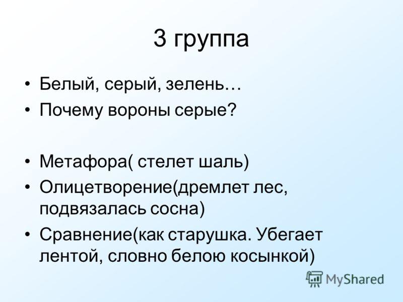 3 группа Белый, серый, зелень… Почему вороны серые? Метафора( стелет шаль) Олицетворение(дремлет лес, подвязалась сосна) Сравнение(как старушка. Убегает лентой, словно белою косынкой)