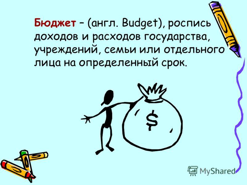 Бюджет – (англ. Budget), роспись доходов и расходов государства, учреждений, семьи или отдельного лица на определенный срок.