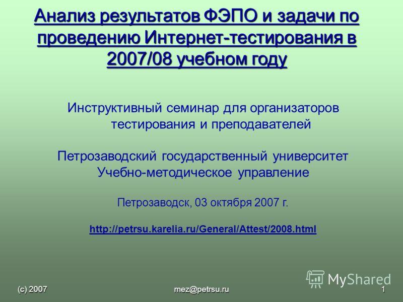 (с) 2007mez@petrsu.ru1 Анализ результатов ФЭПО и задачи по проведению Интернет-тестирования в 2007/08 учебном году Инструктивный семинар для организаторов тестирования и преподавателей Петрозаводский государственный университет Учебно-методическое уп