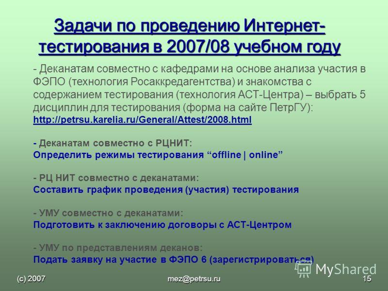 (с) 2007mez@petrsu.ru15 Задачи по проведению Интернет- тестирования в 2007/08 учебном году - Деканатам совместно с кафедрами на основе анализа участия в ФЭПО (технология Росаккредагентства) и знакомства с содержанием тестирования (технология АСТ-Цент