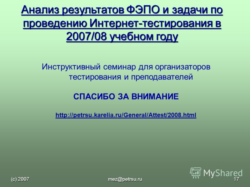 (с) 2007mez@petrsu.ru17 Анализ результатов ФЭПО и задачи по проведению Интернет-тестирования в 2007/08 учебном году Инструктивный семинар для организаторов тестирования и преподавателей СПАСИБО ЗА ВНИМАНИЕ http://petrsu.karelia.ru/General/Attest/2008