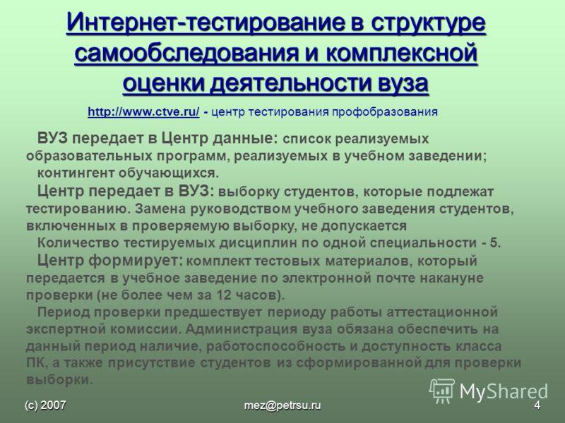 (с) 2007mez@petrsu.ru4 Интернет-тестирование в структуре самообследования и комплексной оценки деятельности вуза http://www.ctve.ru/http://www.ctve.ru/ - центр тестирования профобразования ВУЗ передает в Центр данные: список реализуемых образовательн