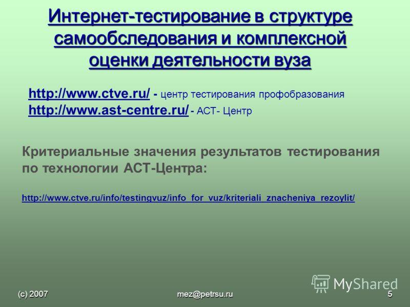 (с) 2007mez@petrsu.ru5 Интернет-тестирование в структуре самообследования и комплексной оценки деятельности вуза http://www.ctve.ru/http://www.ctve.ru/ - центр тестирования профобразования http://www.ast-centre.ru/ http://www.ast-centre.ru/ - АСТ- Це