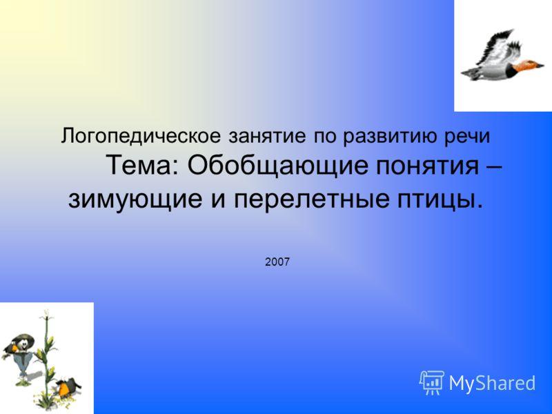 2007 Логопедическое занятие по развитию речи Тема: Обобщающие понятия – зимующие и перелетные птицы.