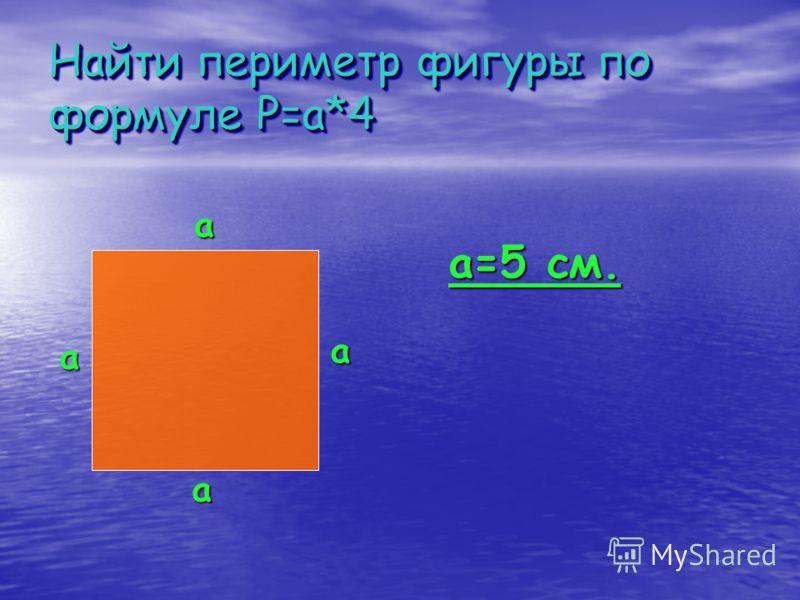 Найти периметр фигуры по формуле P=a*4 a a a a a=5 см.