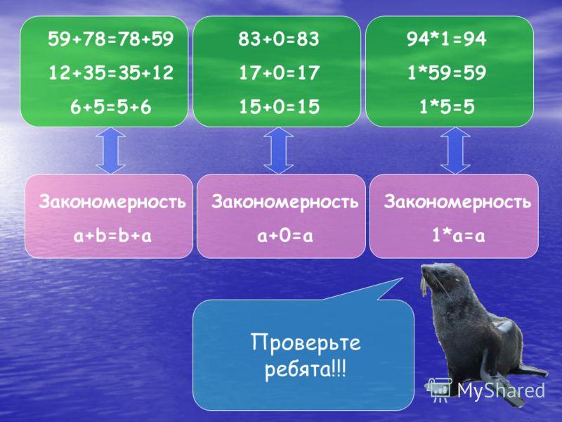 59+78=78+59 12+35=35+12 6+5=5+6 83+0=83 17+0=17 15+0=15 94*1=94 1*59=59 1*5=5 Закономерность a+b=b+a Закономерность a+0=a Закономерность 1*a=a Проверьте ребята!!!