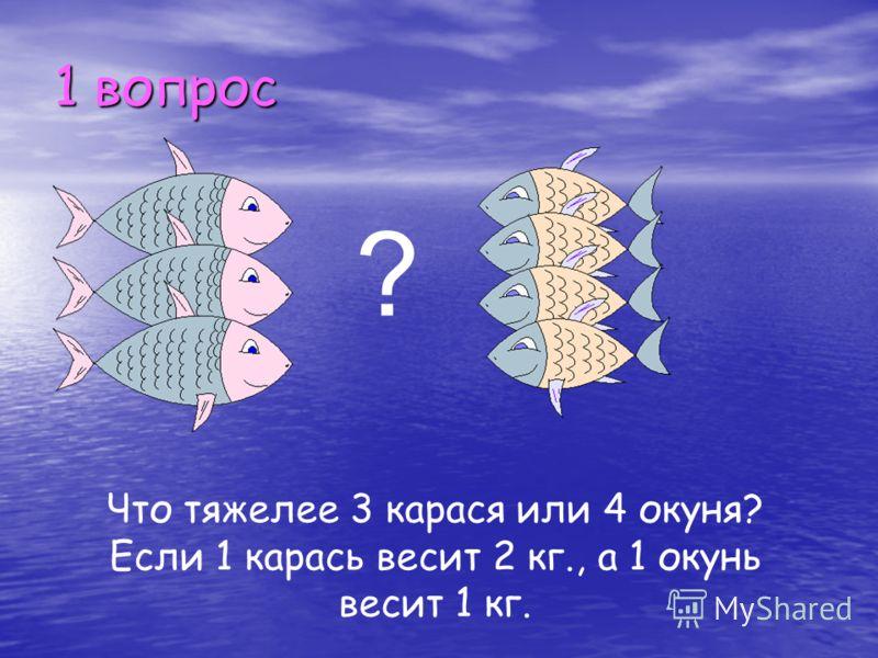1 вопрос ? Что тяжелее 3 карася или 4 окуня? Если 1 карась весит 2 кг., а 1 окунь весит 1 кг.