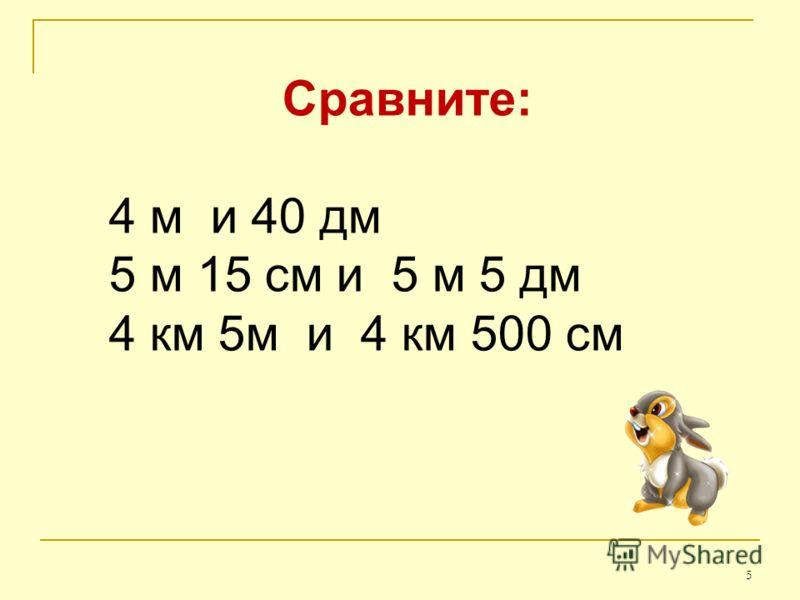 5 Сравните: 4 м и 40 дм 5 м 15 см и 5 м 5 дм 4 км 5м и 4 км 500 см