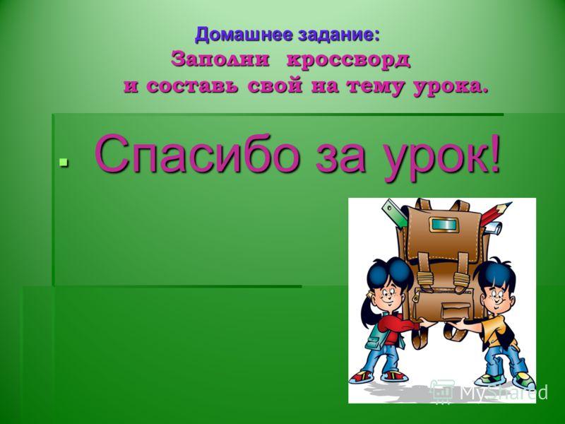 Спасибо за урок! Спасибо за урок! Домашнее задание: Заполни кроссворд и составь свой на тему урока.