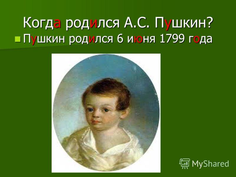 Когда родился А.С. Пушкин? Пушкин родился 6 июня 1799 года Пушкин родился 6 июня 1799 года