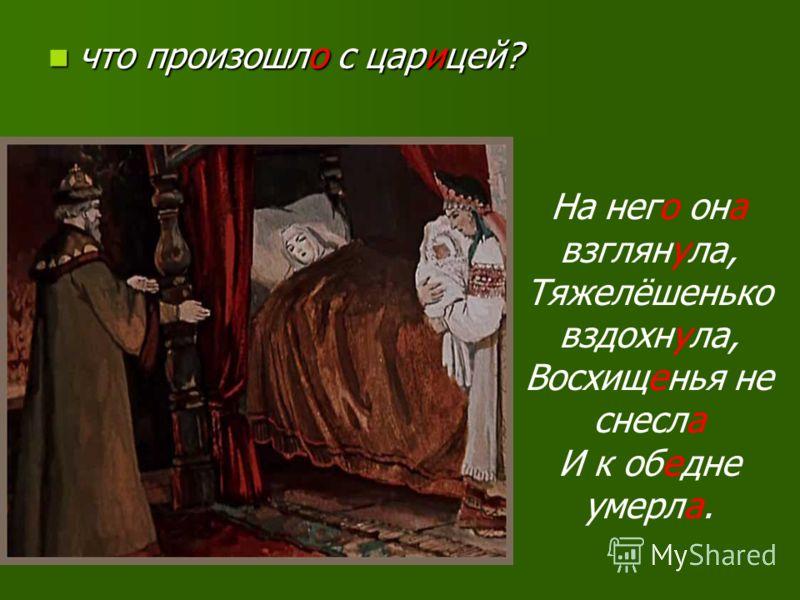 что произошло с царицей? что произошло с царицей? На него она взглянула, Тяжелёшенько вздохнула, Восхищенья не снесла И к обедне умерла.
