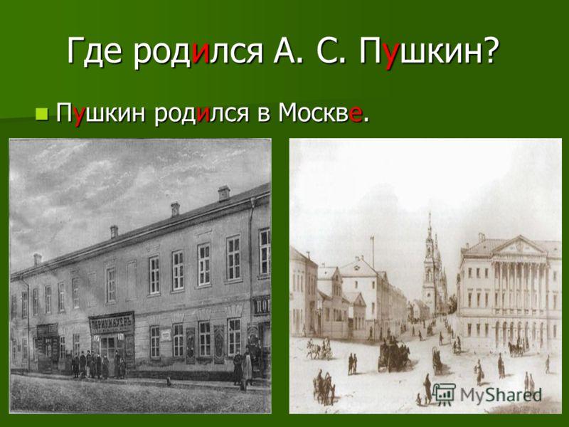 Где родился А. С. Пушкин? Пушкин родился в Москве. Пушкин родился в Москве.
